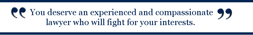 You deserve an experienced and compassionate lawyer who will fight for your interests.